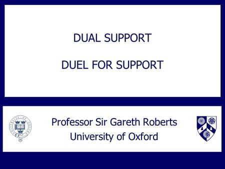 DUAL SUPPORT DUEL FOR SUPPORT Professor Sir Gareth Roberts University of Oxford.