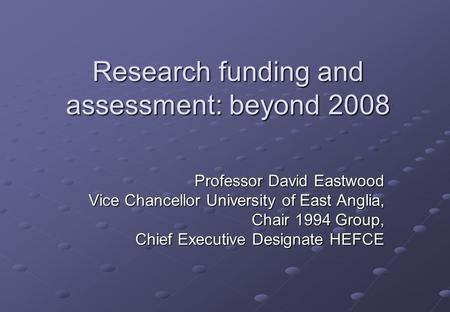 Research funding and assessment: beyond 2008 Professor David Eastwood Vice Chancellor University of East Anglia, Chair 1994 Group, Chief Executive Designate.