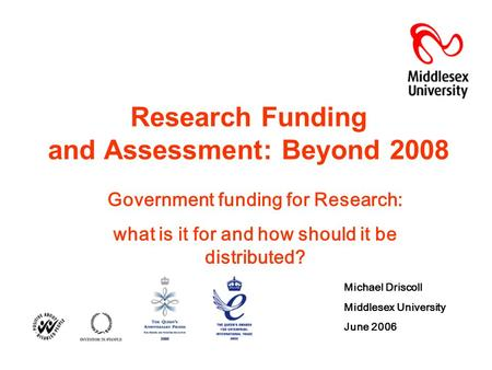 Research Funding and Assessment: Beyond 2008 Government funding for Research: what is it for and how should it be distributed? Michael Driscoll Middlesex.