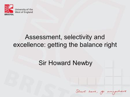 Assessment, selectivity and excellence: getting the balance right Sir Howard Newby.