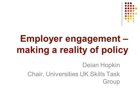 Employer engagement – making a reality of policy Deian Hopkin Chair, Universities UK Skills Task Group.