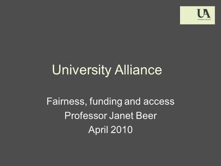 University Alliance Fairness, funding and access Professor Janet Beer April 2010.