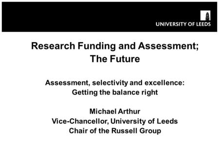 Research Funding and Assessment; The Future Assessment, selectivity and excellence: Getting the balance right Michael Arthur Vice-Chancellor, University.
