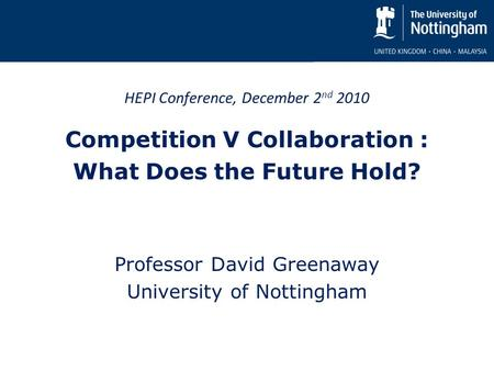 HEPI Conference, December 2 nd 2010 Competition V Collaboration : What Does the Future Hold? Professor David Greenaway University of Nottingham.