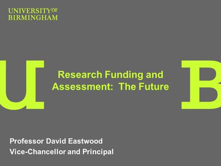 Research Funding and Assessment: The Future Professor David Eastwood Vice-Chancellor and Principal.