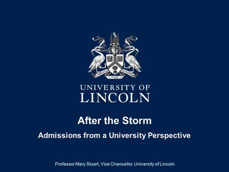 After the Storm Admissions from a University Perspective Professor Mary Stuart, Vice Chancellor, University of Lincoln.