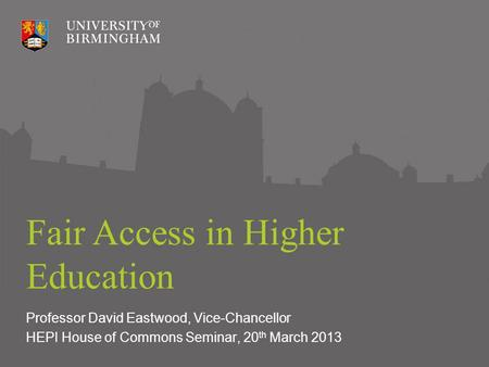 Fair Access in Higher Education Professor David Eastwood, Vice-Chancellor HEPI House of Commons Seminar, 20 th March 2013.