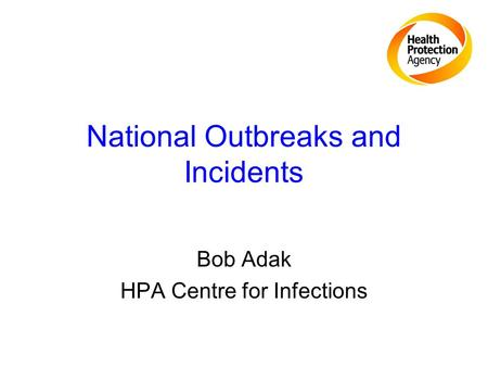 National Outbreaks and Incidents Bob Adak HPA Centre for Infections.