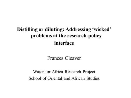 Distilling or diluting: Addressing wicked problems at the research-policy interface Frances Cleaver Water for Africa Research Project School of Oriental.