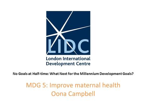 No Goals at Half-time: What Next for the Millennium Development Goals? MDG 5: Improve maternal health Oona Campbell.