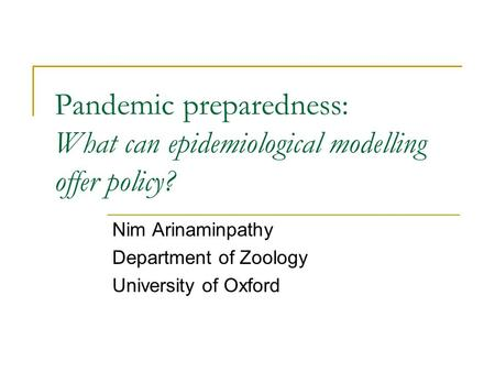 Pandemic preparedness: What can epidemiological modelling offer policy? Nim Arinaminpathy Department of Zoology University of Oxford.