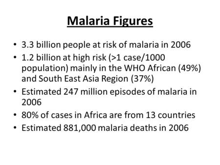 Malaria Figures 3.3 billion people at risk of malaria in 2006 1.2 billion at high risk (>1 case/1000 population) mainly in the WHO African (49%) and South.