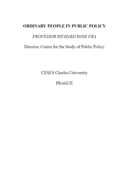 ORDINARY PEOPLE IN PUBLIC POLICY PROFESSOR RICHARD ROSE FBA Director, Centre for the Study of Public Policy CESES Charles University PRAGUE.