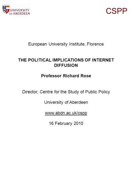 CSPP European University Institute, Florence THE POLITICAL IMPLICATIONS OF INTERNET DIFFUSION Professor Richard Rose Director, Centre for the Study of.