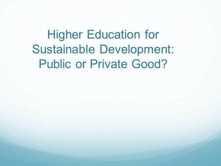 Higher Education for Sustainable Development: Public or Private Good?