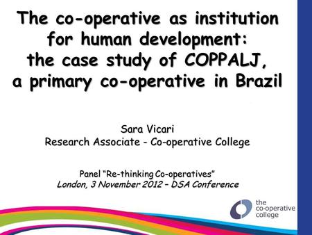 The co-operative as institution for human development: the case study of COPPALJ, a primary co-operative in Brazil Sara Vicari Research Associate - Co-operative.