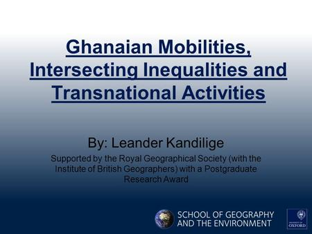 Ghanaian Mobilities, Intersecting Inequalities and Transnational Activities By: Leander Kandilige Supported by the Royal Geographical Society (with the.