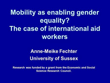 Mobility as enabling gender equality? The case of international aid workers Anne-Meike Fechter University of Sussex Research was funded by a grant from.