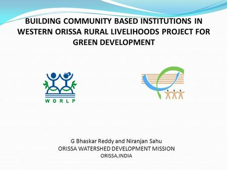 BUILDING COMMUNITY BASED INSTITUTIONS IN WESTERN ORISSA RURAL LIVELIHOODS PROJECT FOR GREEN DEVELOPMENT G Bhaskar Reddy and Niranjan Sahu ORISSA WATERSHED.