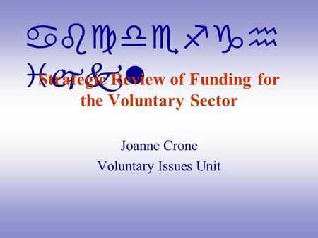 Abcdefgh ijkl Strategic Review of Funding for the Voluntary Sector Joanne Crone Voluntary Issues Unit.