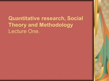 Quantitative research, Social Theory and Methodology Lecture One.