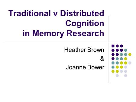Traditional v Distributed Cognition in Memory Research Heather Brown & Joanne Bower.