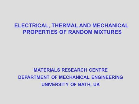 ELECTRICAL, THERMAL AND MECHANICAL PROPERTIES OF RANDOM MIXTURES MATERIALS RESEARCH CENTRE DEPARTMENT OF MECHANICAL ENGINEERING UNIVERSITY OF BATH, UK.