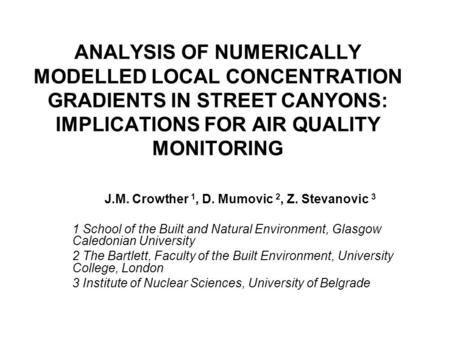 ANALYSIS OF NUMERICALLY MODELLED LOCAL CONCENTRATION GRADIENTS IN STREET CANYONS: IMPLICATIONS FOR AIR QUALITY MONITORING J.M. Crowther 1, D. Mumovic 2,