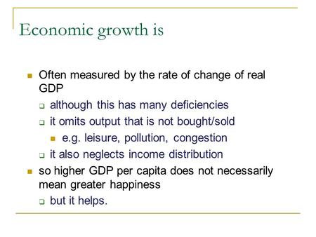 Economic growth is Often measured by the rate of change of real GDP although this has many deficiencies it omits output that is not bought/sold e.g. leisure,