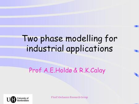 Fluid Mechanics Research Group Two phase modelling for industrial applications Prof A.E.Holdø & R.K.Calay.