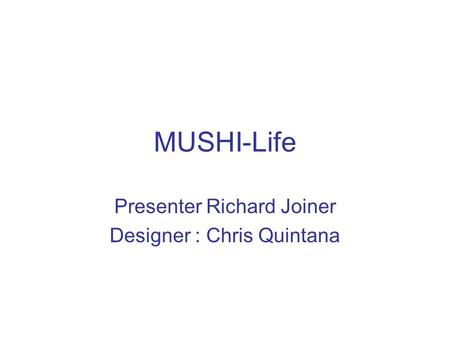 MUSHI-Life Presenter Richard Joiner Designer : Chris Quintana.