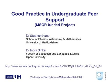 Workshop on Peer Tutoring in Mathematics, Bath 2009 Good Practice in Undergraduate Peer Support (MSOR funded Project) Dr Stephen Kane School of Physics,