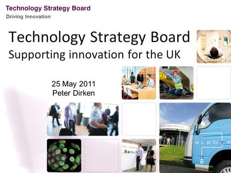 Driving Innovation Technology Strategy Board Supporting innovation for the UK 25 May 2011 Peter Dirken.