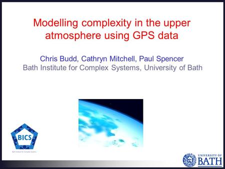 Modelling complexity in the upper atmosphere using GPS data Chris Budd, Cathryn Mitchell, Paul Spencer Bath Institute for Complex Systems, University of.