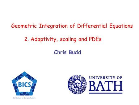 Geometric Integration of Differential Equations 2. Adaptivity, scaling and PDEs Chris Budd.