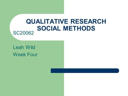QUALITATIVE RESEARCH SOCIAL METHODS SC20062 Leah Wild Week Four.