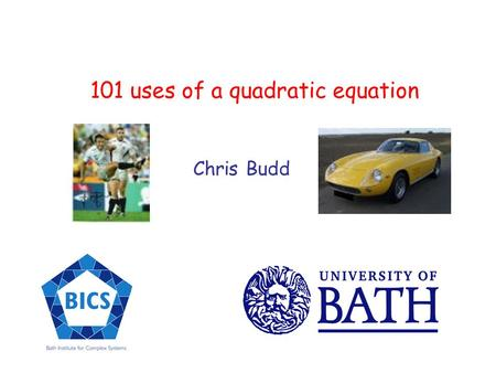 101 uses of a quadratic equation Chris Budd. Is the quadratic equation evil? And does anyone care?