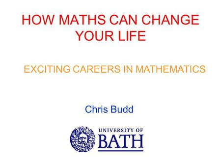 HOW MATHS CAN CHANGE YOUR LIFE EXCITING CAREERS IN MATHEMATICS Chris Budd.