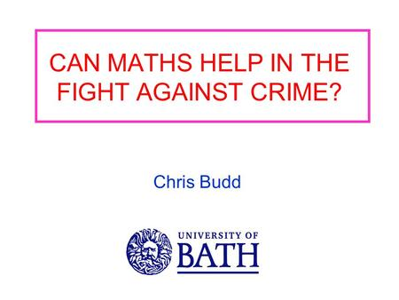 CAN MATHS HELP IN THE FIGHT AGAINST CRIME? Chris Budd.