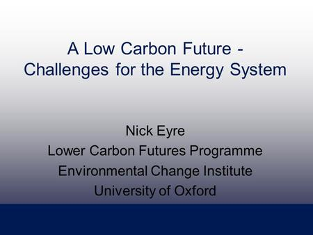 A Low Carbon Future - Challenges for the Energy System Nick Eyre Lower Carbon Futures Programme Environmental Change Institute University of Oxford.