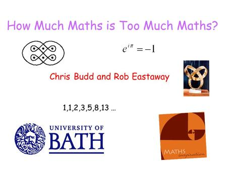 How Much Maths is Too Much Maths? Chris Budd and Rob Eastaway 1,1,2,3,5,8,13 …