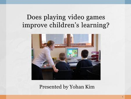 Does playing video games improve childrens learning? Presented by Yohan Kim 1.