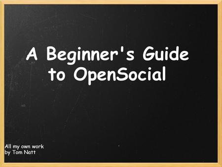 A Beginner's Guide to OpenSocial All my own work by Tom Natt.