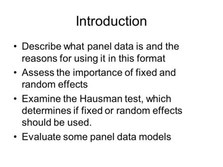 Introduction Describe what panel data is and the reasons for using it in this format Assess the importance of fixed and random effects Examine the Hausman.