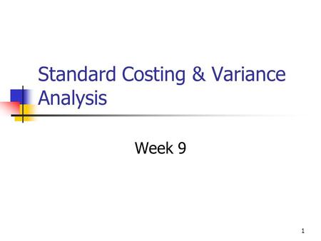 1 Standard Costing & Variance Analysis Week 9. 2 Managing Production Control of Costs within manufacturing is vital To keep product costs to a minimum.