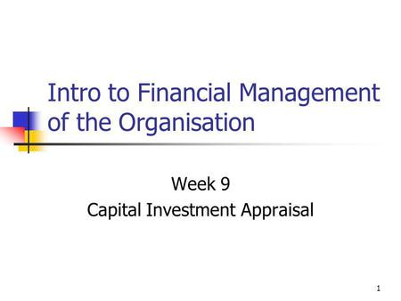 1 Intro to Financial Management of the Organisation Week 9 Capital Investment Appraisal.