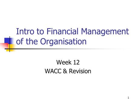 1 Intro to Financial Management of the Organisation Week 12 WACC & Revision.