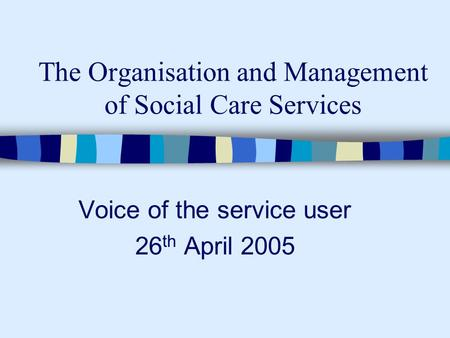 The Organisation and Management of Social Care Services Voice of the service user 26 th April 2005.