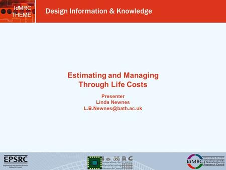 IdMRC THEME Design Information & Knowledge Estimating and Managing Through Life Costs Presenter Linda Newnes
