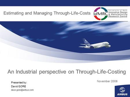 An Industrial perspective on Through-Life-Costing November 2008 Estimating and Managing Through-Life-Costs Presented by: David GORE